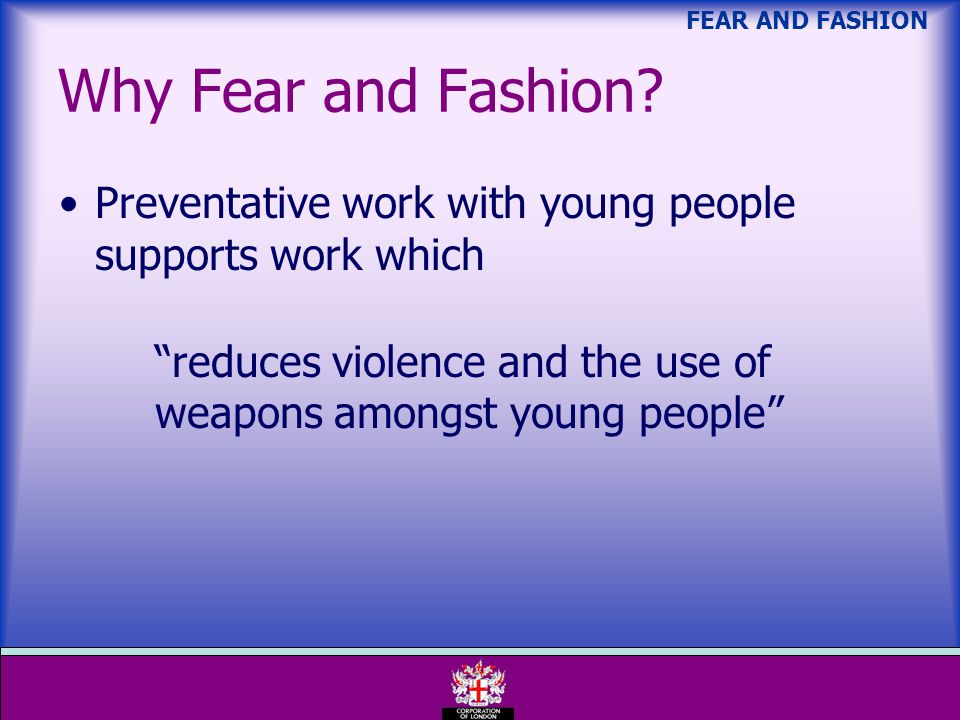 FEAR AND FASHION Preventative work with young people supports work which reduces violence and the use of weapons amongst young people Why Fear and Fashion