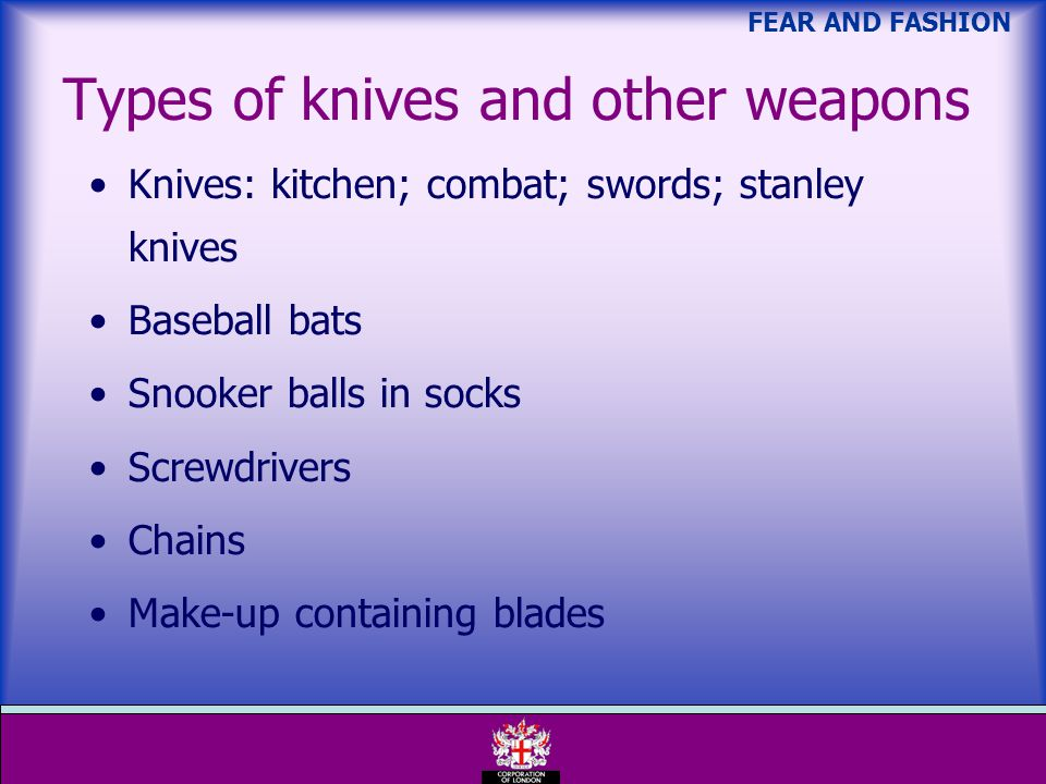 FEAR AND FASHION Types of knives and other weapons Knives: kitchen; combat; swords; stanley knives Baseball bats Snooker balls in socks Screwdrivers Chains Make-up containing blades