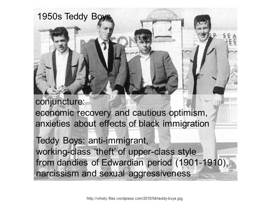http://whisty.files.wordpress.com/2010/04/teddy-boys.jpg conjuncture: economic recovery and cautious optimism, anxieties about effects of black immigration 1950s Teddy Boys Teddy Boys: anti-immigrant, working-class theft of upper-class style from dandies of Edwardian period (1901-1910), narcissism and sexual aggressiveness