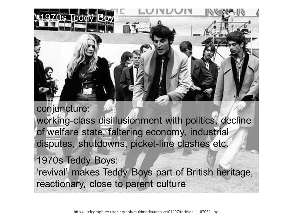 http://i.telegraph.co.uk/telegraph/multimedia/archive/01107/teddies_1107052i.jpg 1970s Teddy Boys conjuncture: working-class disillusionment with politics, decline of welfare state, faltering economy, industrial disputes, shutdowns, picket-line clashes etc.