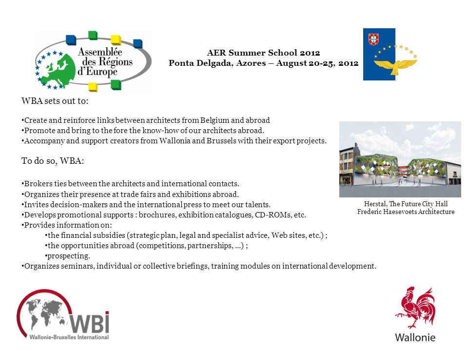 AER Summer School 2012 Ponta Delgada, Azores – August 20-25, 2012 WBA sets out to: Create and reinforce links between architects from Belgium and abro