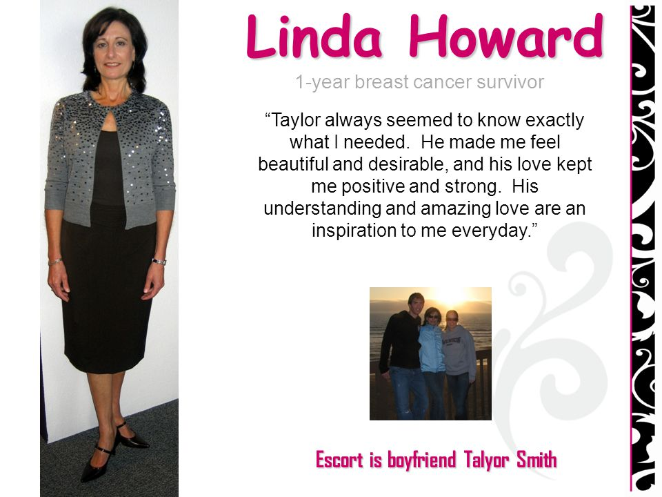 Linda Howard 1-year breast cancer survivor Taylor always seemed to know exactly what I needed. He made me feel beautiful and desirable, and his love k