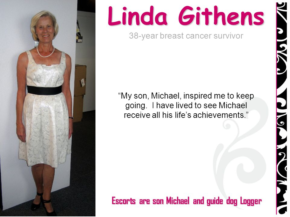 Linda Githens 38-year breast cancer survivor My son, Michael, inspired me to keep going. I have lived to see Michael receive all his lifes achievement