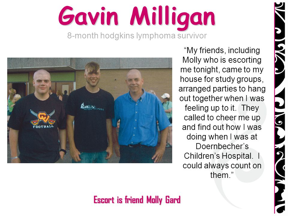 Gavin Milligan 8-month hodgkins lymphoma survivor My friends, including Molly who is escorting me tonight, came to my house for study groups, arranged