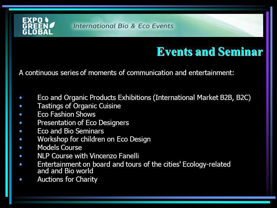 Events and Seminar A continuous series of moments of communication and entertainment: Eco and Organic Products Exhibitions (International Market B2B, B2C) Tastings of Organic Cuisine Eco Fashion Shows Presentation of Eco Designers Eco and Bio Seminars Workshop for children on Eco Design Models Course NLP Course with Vincenzo Fanelli Entertainment on board and tours of the cities Ecology-related and and Bio world Auctions for Charity