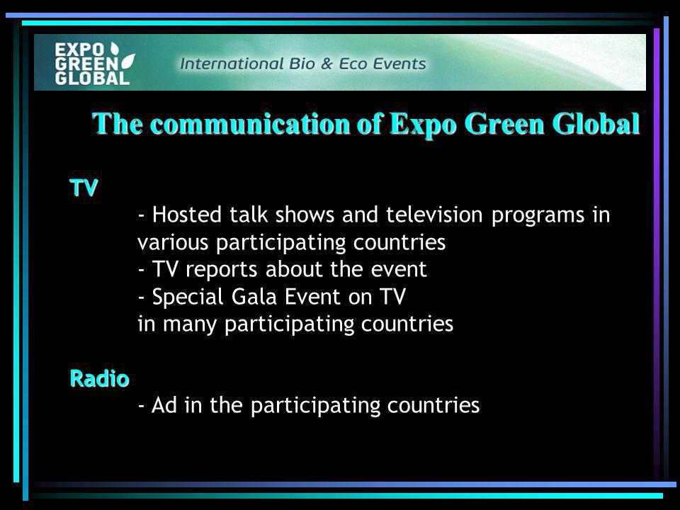 The communication of Expo Green Global TV TV - Hosted talk shows and television programs in various participating countries - TV reports about the event - Special Gala Event on TV in many participating countries Radio Radio - Ad in the participating countries