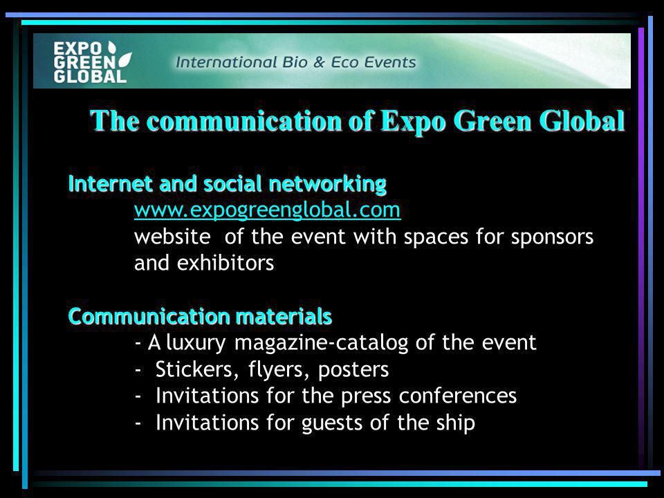 The communication of Expo Green Global Internet and social networking Internet and social networking   website of the event with spaces for sponsors and exhibitors   Communication materials - A luxury magazine-catalog of the event - Stickers, flyers, posters - Invitations for the press conferences - Invitations for guests of the ship