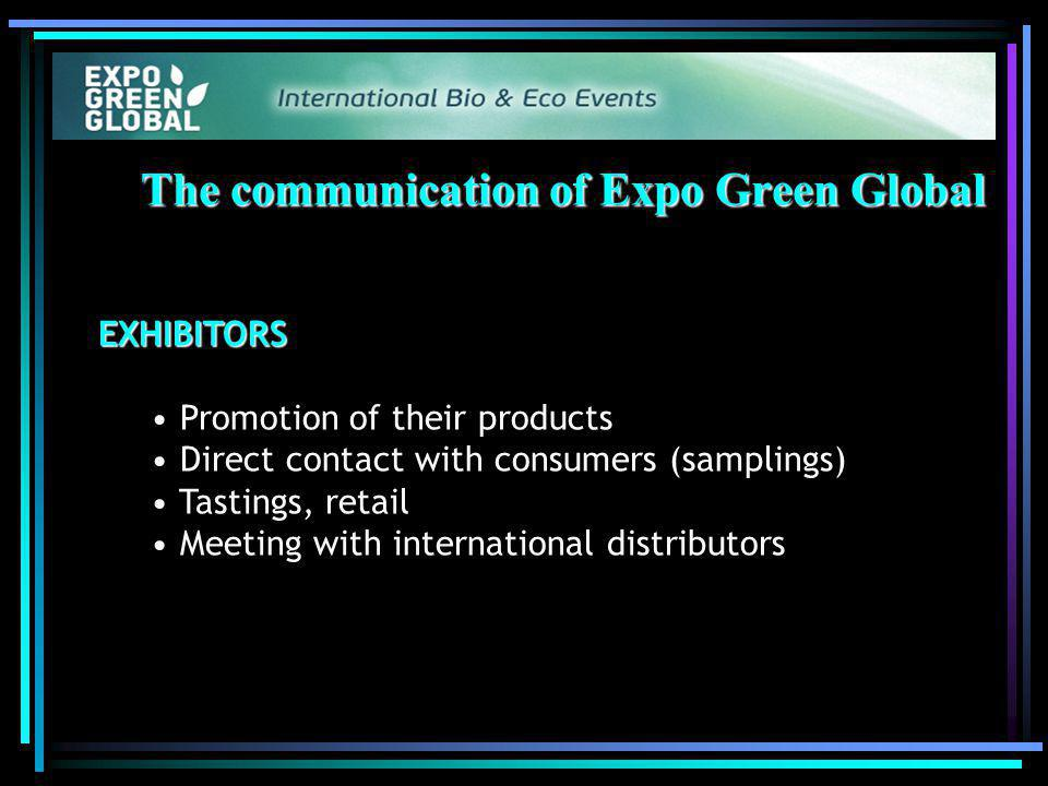 The communication of Expo Green Global EXHIBITORS Promotion of their products Direct contact with consumers (samplings) Tastings, retail Meeting with international distributors