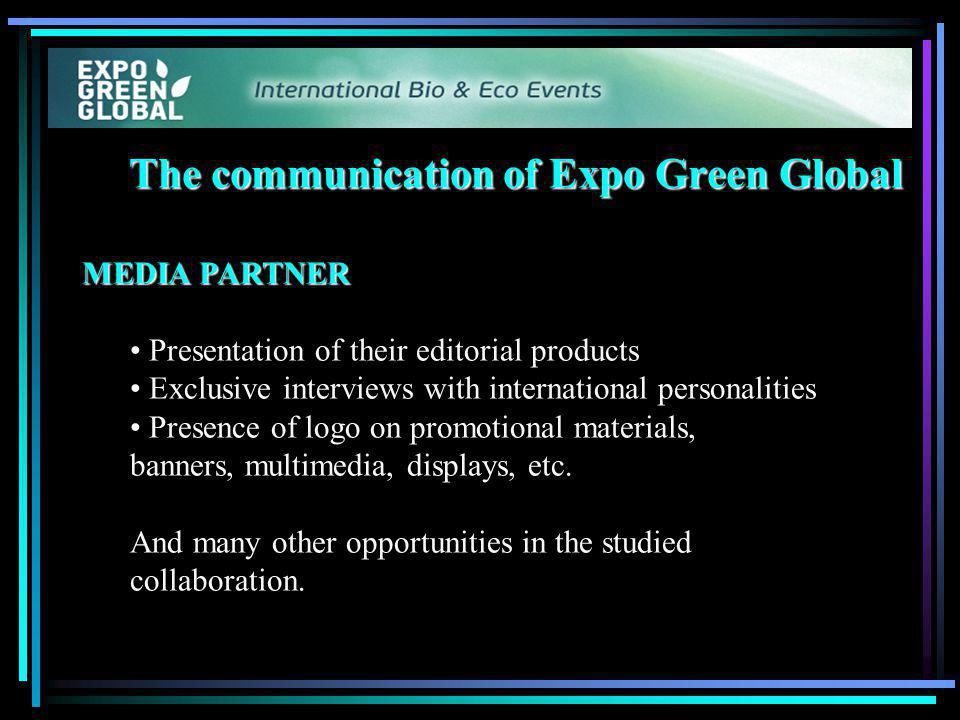 The communication of Expo Green Global MEDIA PARTNER Presentation of their editorial products Exclusive interviews with international personalities Presence of logo on promotional materials, banners, multimedia, displays, etc.