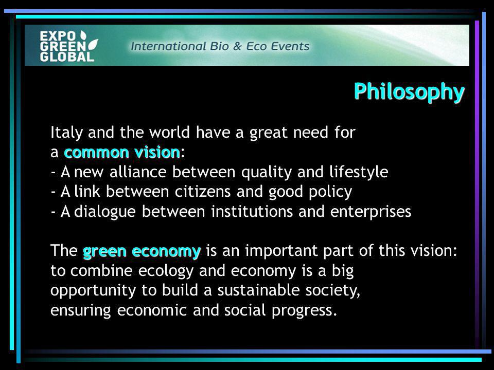 Philosophy Philosophy common vision Italy and the world have a great need for a common vision: - A new alliance between quality and lifestyle - A link between citizens and good policy - A dialogue between institutions and enterprises green economy The green economy is an important part of this vision: to combine ecology and economy is a big opportunity to build a sustainable society, ensuring economic and social progress.