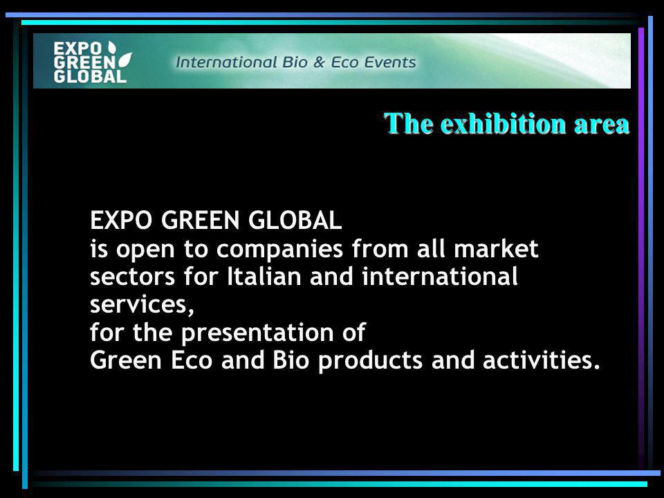 The exhibition area EXPO GREEN GLOBAL is open to companies from all market sectors for Italian and international services, for the presentation of Green Eco and Bio products and activities.