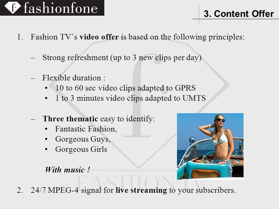 1.Fashion TVs video offer is based on the following principles: –Strong refreshment (up to 3 new clips per day) –Flexible duration : 10 to 60 sec video clips adapted to GPRS 1 to 3 minutes video clips adapted to UMTS –Three thematic easy to identify: Fantastic Fashion, Gorgeous Guys, Gorgeous Girls With music .