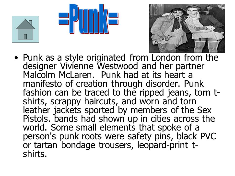 Punk as a style originated from London from the designer Vivienne Westwood and her partner Malcolm McLaren.