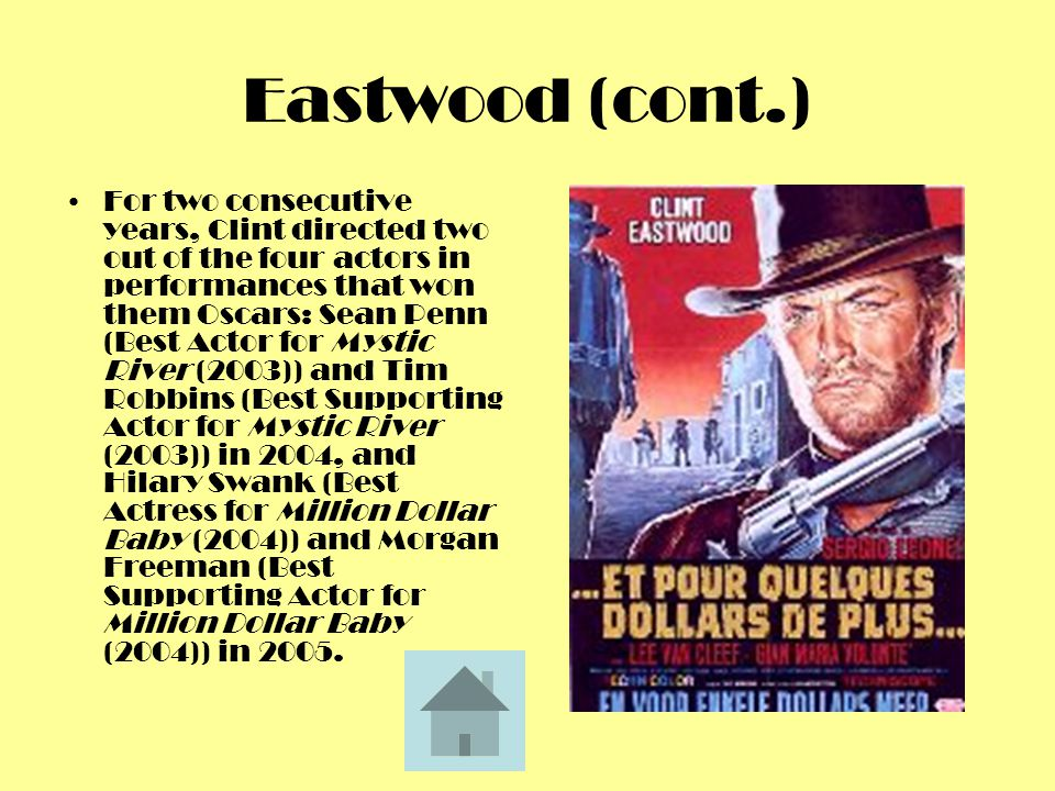 Eastwood (cont.) For two consecutive years, Clint directed two out of the four actors in performances that won them Oscars: Sean Penn (Best Actor for Mystic River (2003)) and Tim Robbins (Best Supporting Actor for Mystic River (2003)) in 2004, and Hilary Swank (Best Actress for Million Dollar Baby (2004)) and Morgan Freeman (Best Supporting Actor for Million Dollar Baby (2004)) in 2005.