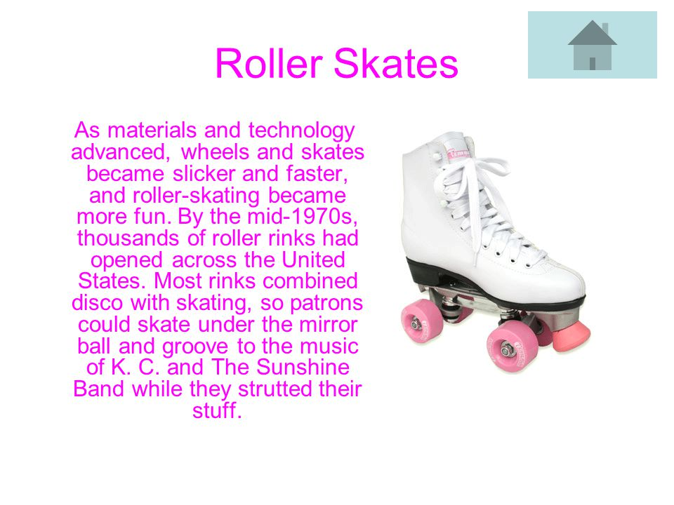 Roller Skates As materials and technology advanced, wheels and skates became slicker and faster, and roller-skating became more fun.