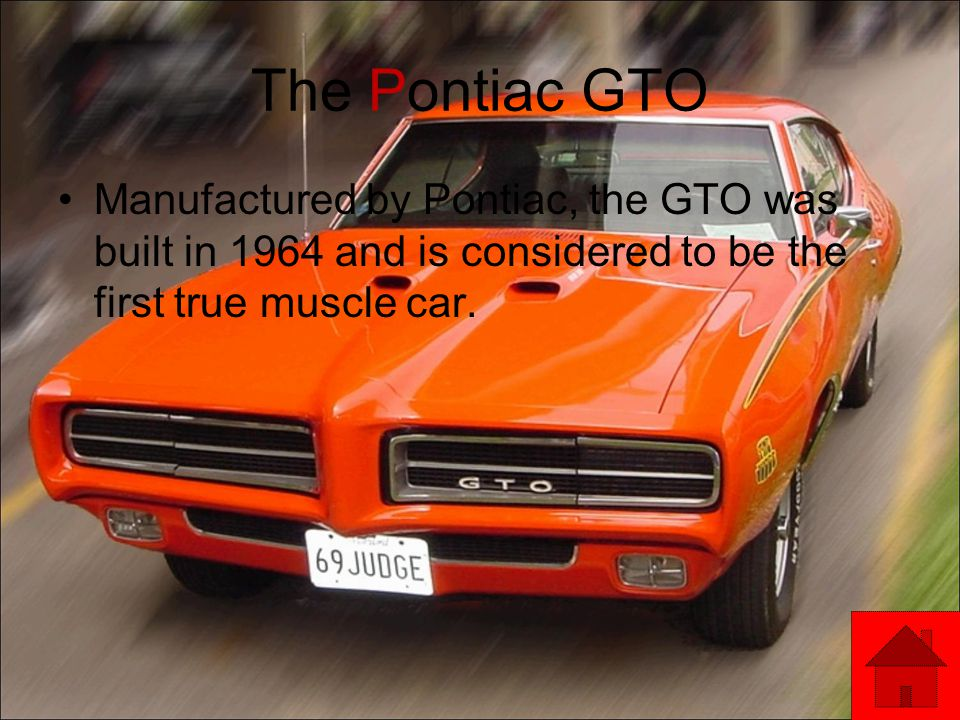 The Pontiac GTO Manufactured by Pontiac, the GTO was built in 1964 and is considered to be the first true muscle car.
