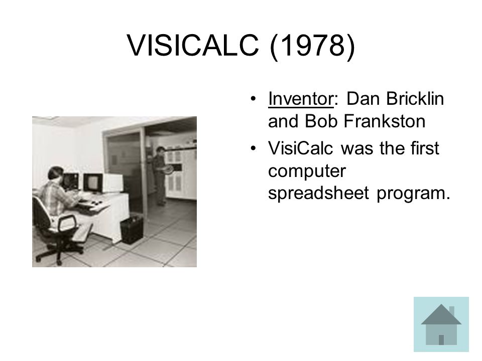 VISICALC (1978) Inventor: Dan Bricklin and Bob Frankston VisiCalc was the first computer spreadsheet program.