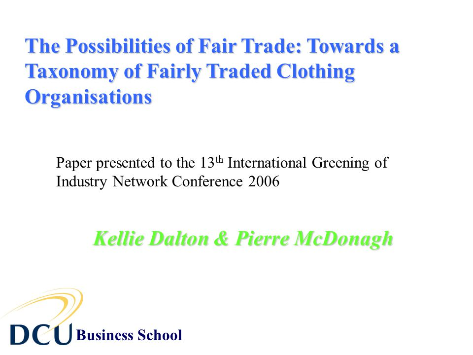 The Possibilities of Fair Trade: Towards a Taxonomy of Fairly Traded Clothing Organisations Kellie Dalton & Pierre McDonagh Paper presented to the 13 th International Greening of Industry Network Conference 2006 Business School
