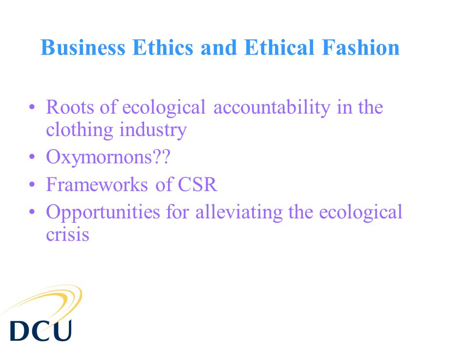 Business Ethics and Ethical Fashion Roots of ecological accountability in the clothing industry Oxymornons?.