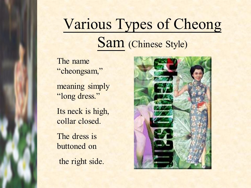 Various Types of Cheong Sam (Chinese Style) The name cheongsam, meaning simply long dress. Its neck is high, collar closed. The dress is buttoned on t
