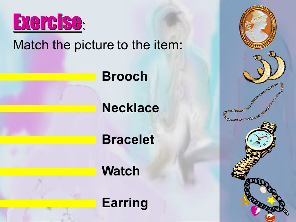 Match the picture to the item: Brooch Necklace Bracelet Watch Earring Exercise :