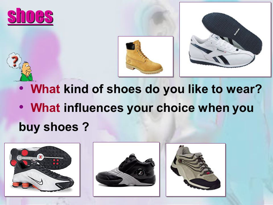 What kind of shoes do you like to wear? What influences your choice when you buy shoes ? shoes