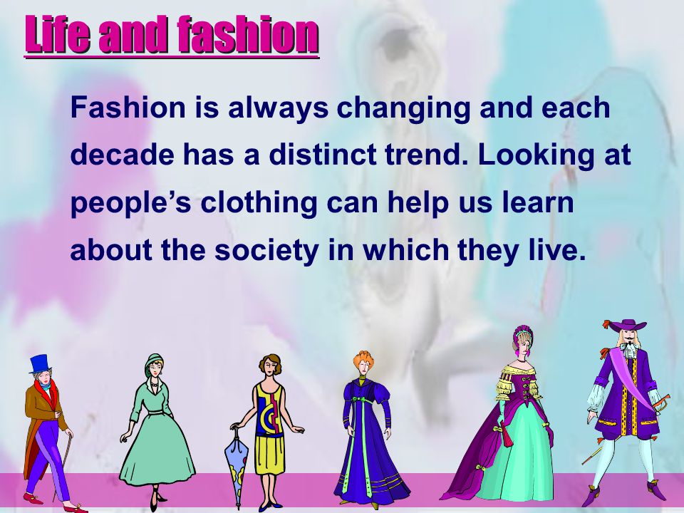Fashion is always changing and each decade has a distinct trend. Looking at peoples clothing can help us learn about the society in which they live. L