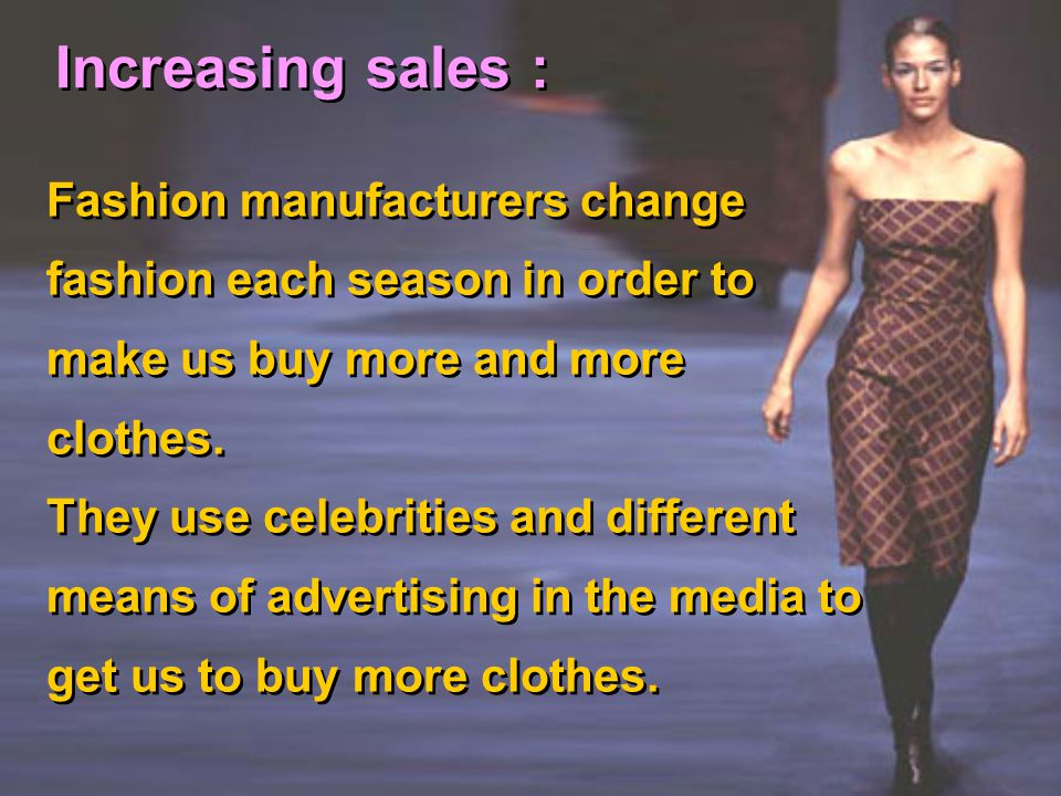 Increasing sales : Fashion manufacturers change fashion each season in order to make us buy more and more clothes. They use celebrities and different