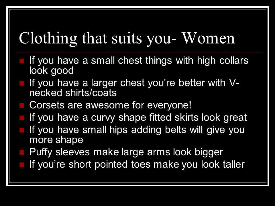Clothing that suits you- Women If you have a small chest things with high collars look good If you have a larger chest youre better with V- necked shirts/coats Corsets are awesome for everyone.