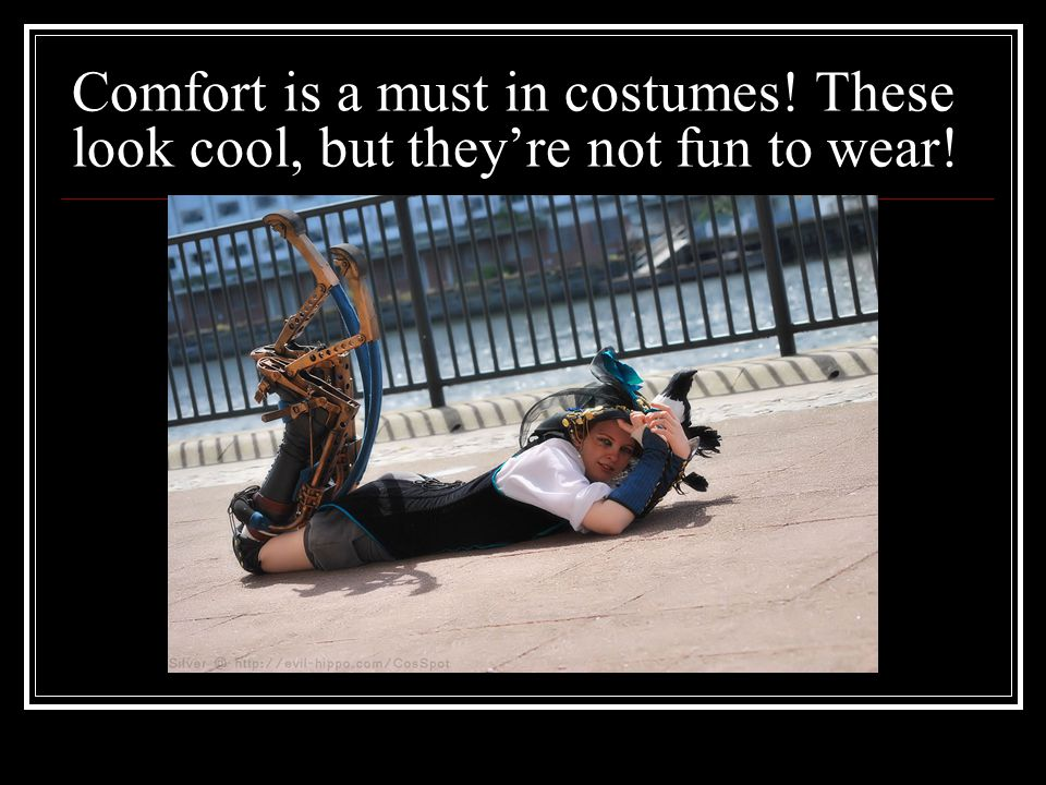 Comfort is a must in costumes! These look cool, but theyre not fun to wear!
