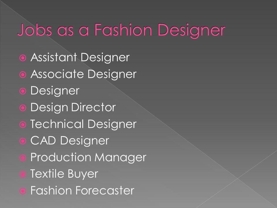 Assistant Designer Associate Designer Designer Design Director Technical Designer CAD Designer Production Manager Textile Buyer Fashion Forecaster