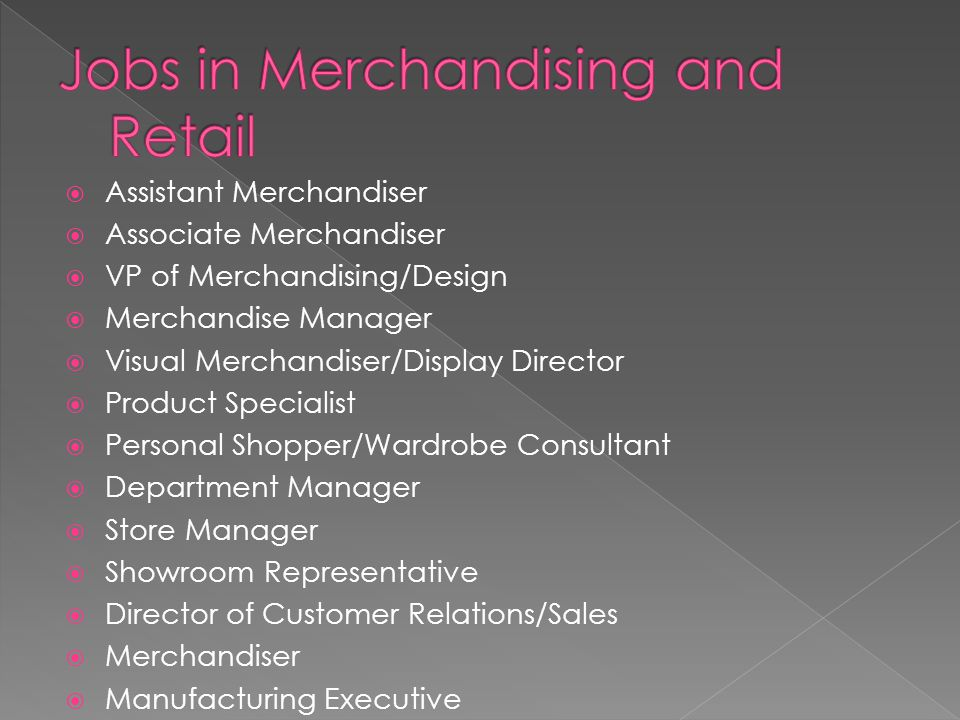 Assistant Merchandiser Associate Merchandiser VP of Merchandising/Design Merchandise Manager Visual Merchandiser/Display Director Product Specialist Personal Shopper/Wardrobe Consultant Department Manager Store Manager Showroom Representative Director of Customer Relations/Sales Merchandiser Manufacturing Executive
