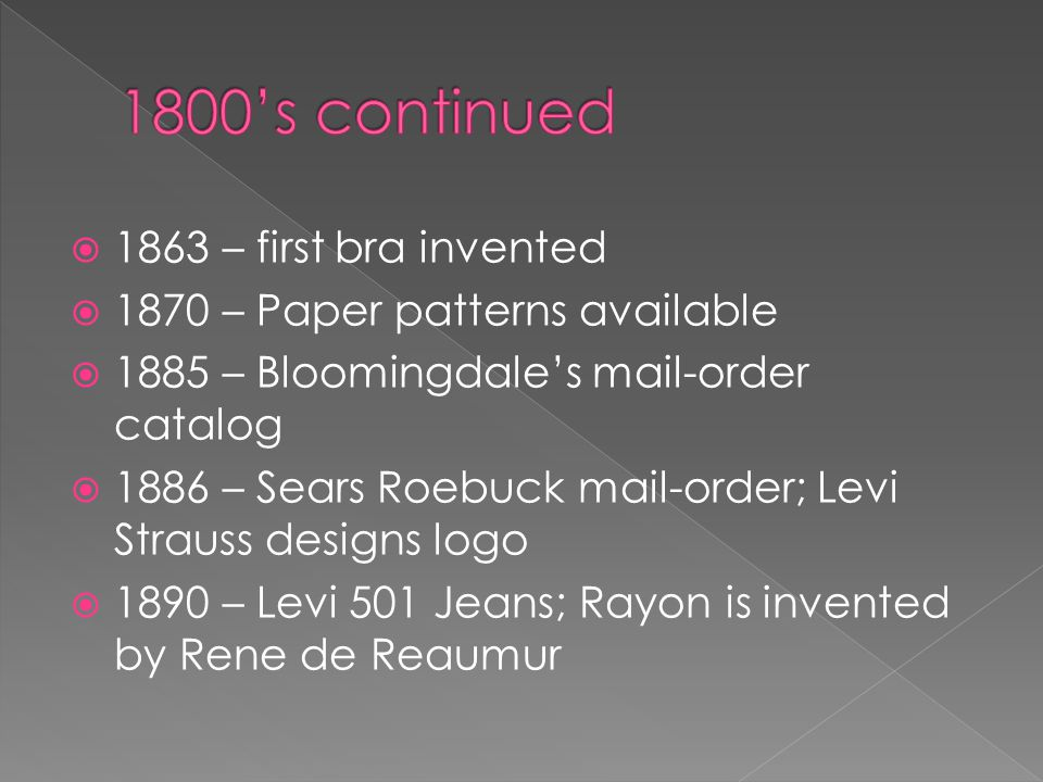 1863 – first bra invented 1870 – Paper patterns available 1885 – Bloomingdales mail-order catalog 1886 – Sears Roebuck mail-order; Levi Strauss design