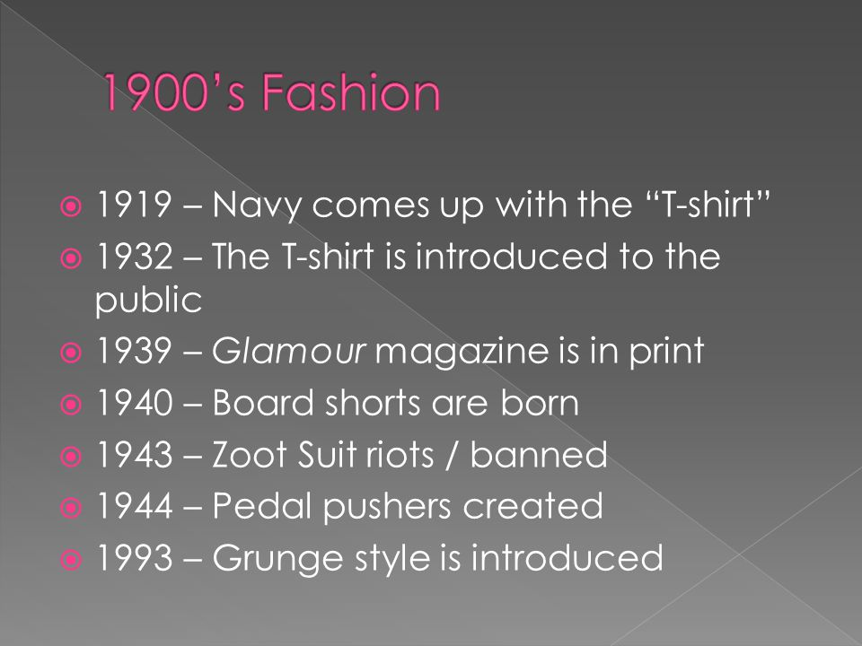 1919 – Navy comes up with the T-shirt 1932 – The T-shirt is introduced to the public 1939 – Glamour magazine is in print 1940 – Board shorts are born 1943 – Zoot Suit riots / banned 1944 – Pedal pushers created 1993 – Grunge style is introduced