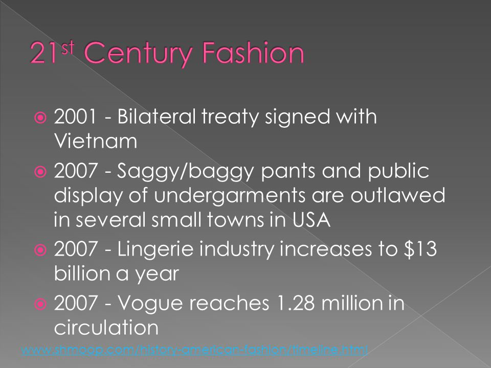 2001 - Bilateral treaty signed with Vietnam 2007 - Saggy/baggy pants and public display of undergarments are outlawed in several small towns in USA 2007 - Lingerie industry increases to $13 billion a year 2007 - Vogue reaches 1.28 million in circulation www.shmoop.com/history-american-fashion/timeline.html