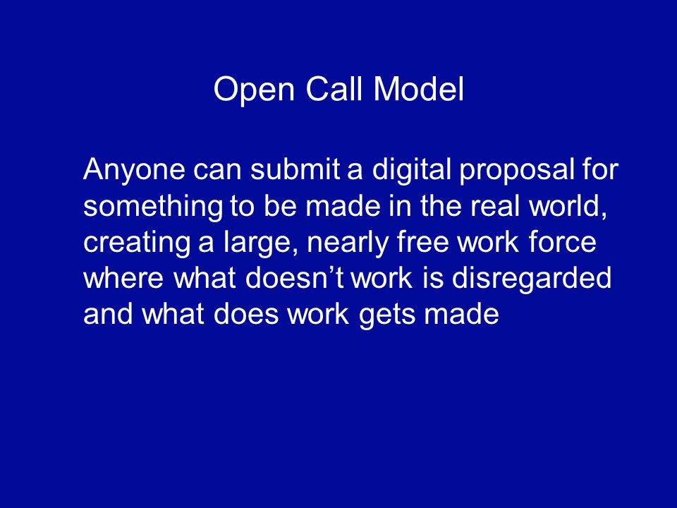 Open Call Model Anyone can submit a digital proposal for something to be made in the real world, creating a large, nearly free work force where what doesnt work is disregarded and what does work gets made