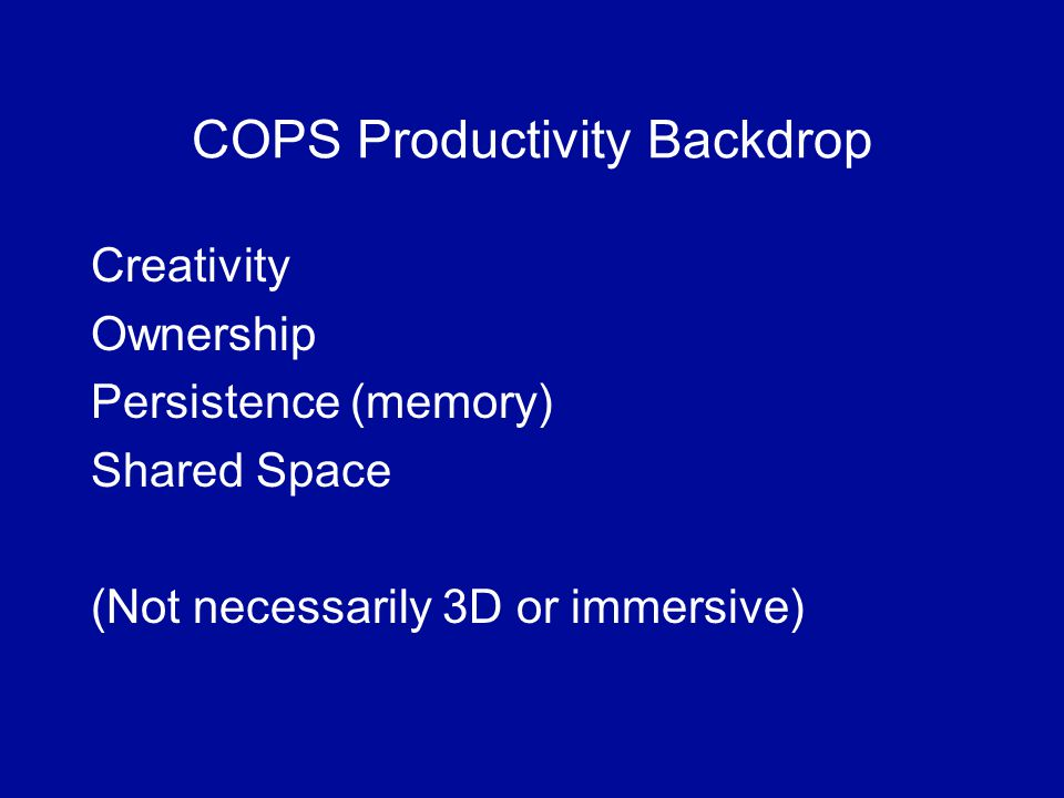 COPS Productivity Backdrop Creativity Ownership Persistence (memory) Shared Space (Not necessarily 3D or immersive)