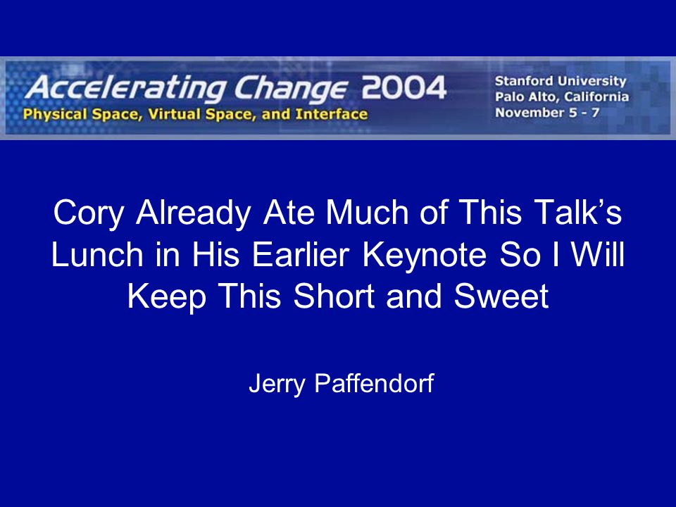 Cory Already Ate Much of This Talks Lunch in His Earlier Keynote So I Will Keep This Short and Sweet Jerry Paffendorf