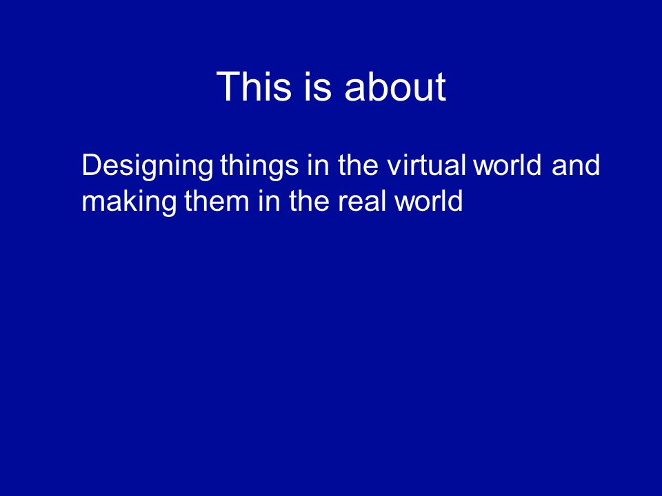 This is about Designing things in the virtual world and making them in the real world