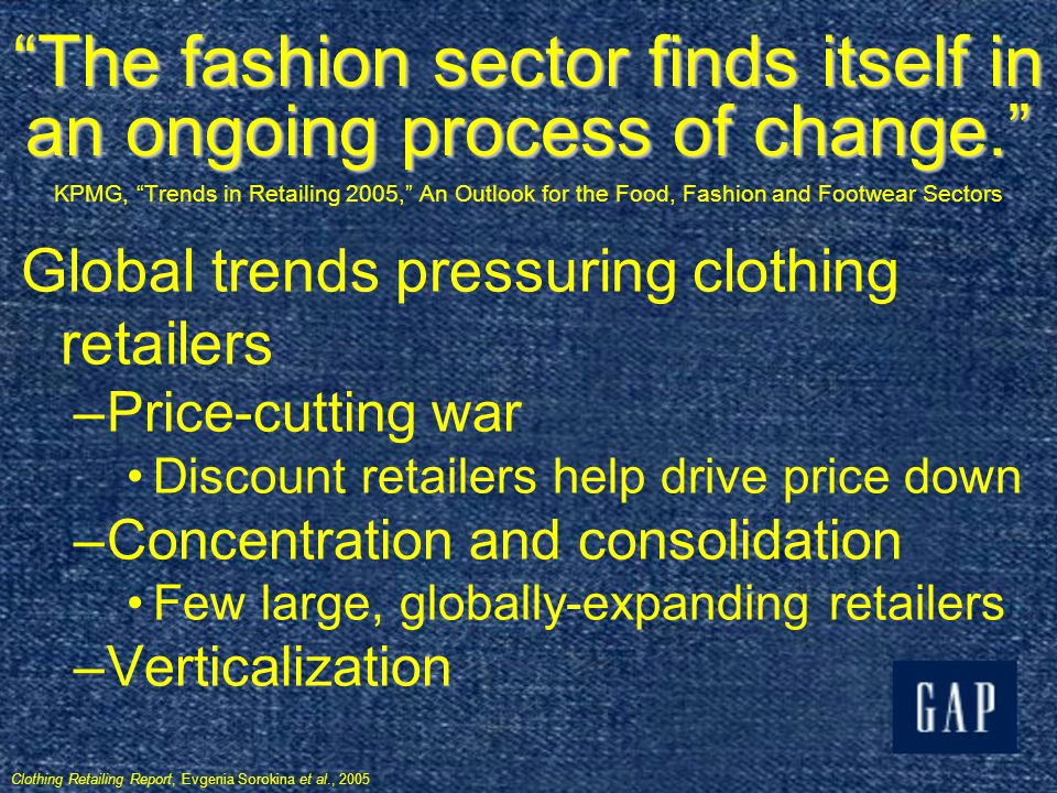 Clothing: Two Different Industries Apparelthe focus of this presentation –Making fashionable clothes from textiles –Marketing, distributing, and selling those clothes Textile – –Treating, manufacturing, and producing the fibers, natural and man-made – –Making the fabrics Collectively $330 billion industries S&Ps Industry Survey for Apparel & Footwear, Sept.