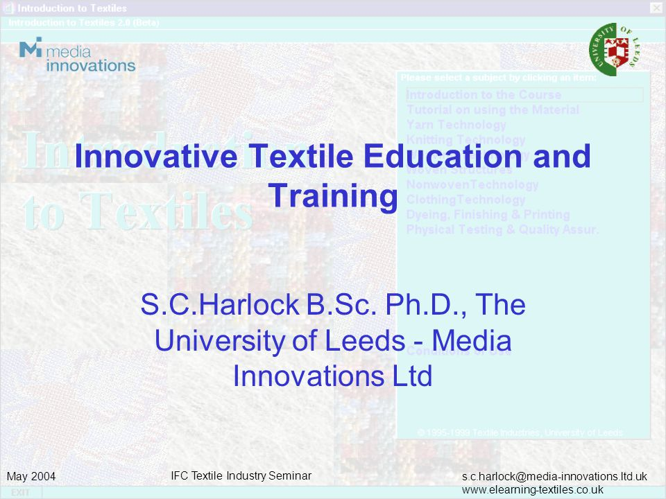 s.c.harlock@media-innovations.ltd.uk www.elearning-textiles.co.uk May 2004 IFC Textile Industry Seminar Educational provision Entry to further and higher education programmes of study is through the University and Colleges Admission Service (UCAS) http://www.ucas.com/ UCAS website cites approximately 92 institutions offering 452 Textile and Fashion Design, Management and Technology Courses at HNC, HND and Degree levels.