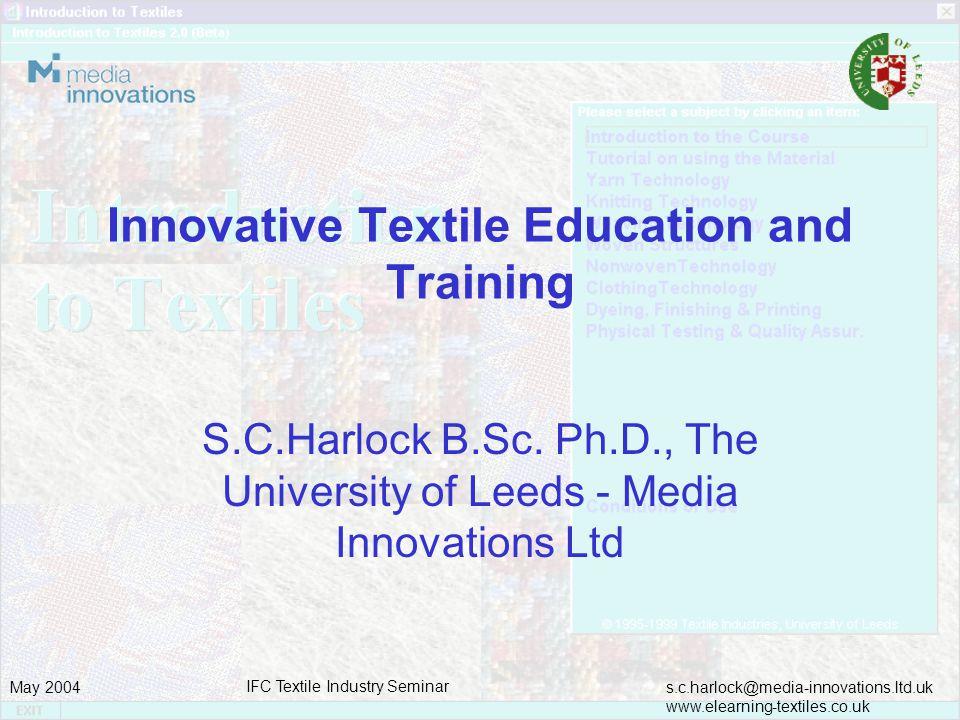 s.c.harlock@media-innovations.ltd.uk www.elearning-textiles.co.uk May 2004 IFC Textile Industry Seminar Innovative Textile Education and Training S.C.Harlock B.Sc.