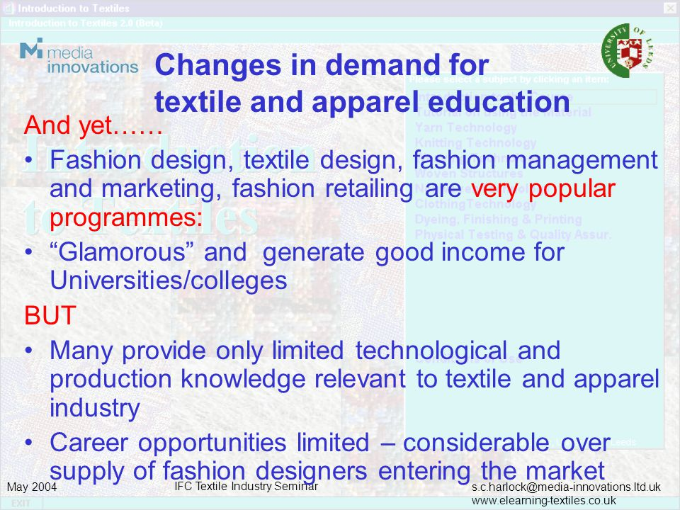 s.c.harlock@media-innovations.ltd.uk www.elearning-textiles.co.uk May 2004 IFC Textile Industry Seminar Changes in demand for textile and apparel education And yet…… Fashion design, textile design, fashion management and marketing, fashion retailing are very popular programmes: Glamorous and generate good income for Universities/colleges BUT Many provide only limited technological and production knowledge relevant to textile and apparel industry Career opportunities limited – considerable over supply of fashion designers entering the market
