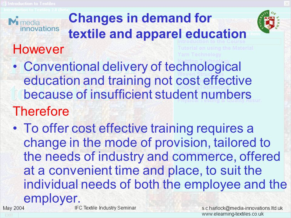 s.c.harlock@media-innovations.ltd.uk www.elearning-textiles.co.uk May 2004 IFC Textile Industry Seminar Changes in demand for textile and apparel education However Conventional delivery of technological education and training not cost effective because of insufficient student numbers Therefore To offer cost effective training requires a change in the mode of provision, tailored to the needs of industry and commerce, offered at a convenient time and place, to suit the individual needs of both the employee and the employer.