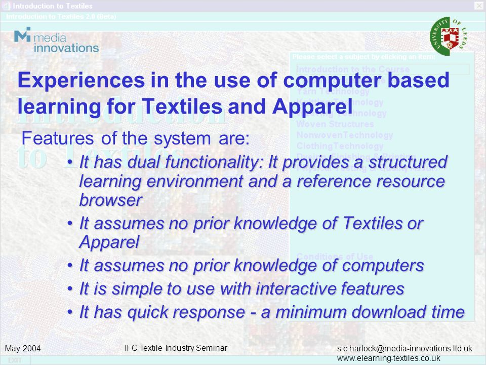 s.c.harlock@media-innovations.ltd.uk www.elearning-textiles.co.uk May 2004 IFC Textile Industry Seminar Experiences in the use of computer based learning for Textiles and Apparel Features of the system are: It has dual functionality: It provides a structured learning environment and a reference resource browserIt has dual functionality: It provides a structured learning environment and a reference resource browser It assumes no prior knowledge of Textiles or ApparelIt assumes no prior knowledge of Textiles or Apparel It assumes no prior knowledge of computersIt assumes no prior knowledge of computers It is simple to use with interactive featuresIt is simple to use with interactive features It has quick response - a minimum download timeIt has quick response - a minimum download time
