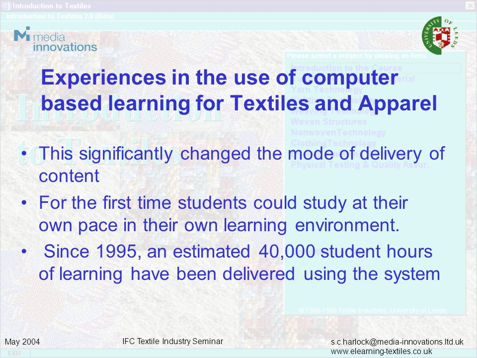 s.c.harlock@media-innovations.ltd.uk www.elearning-textiles.co.uk May 2004 IFC Textile Industry Seminar Experiences in the use of computer based learning for Textiles and Apparel This significantly changed the mode of delivery of content For the first time students could study at their own pace in their own learning environment.