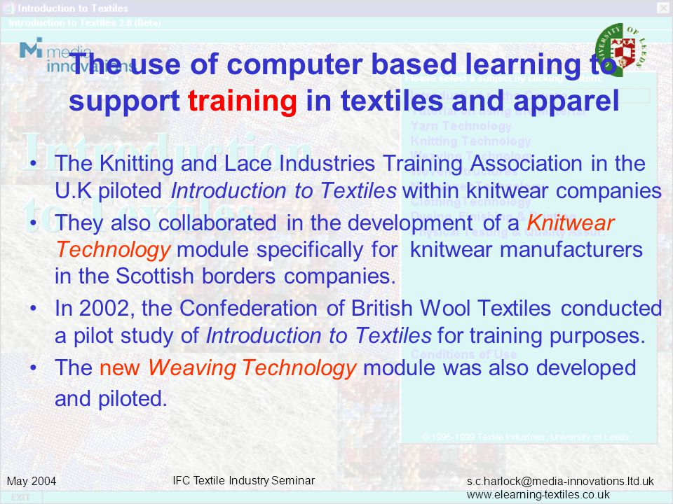 s.c.harlock@media-innovations.ltd.uk www.elearning-textiles.co.uk May 2004 IFC Textile Industry Seminar The use of computer based learning to support training in textiles and apparel The Knitting and Lace Industries Training Association in the U.K piloted Introduction to Textiles within knitwear companies They also collaborated in the development of a Knitwear Technology module specifically for knitwear manufacturers in the Scottish borders companies.