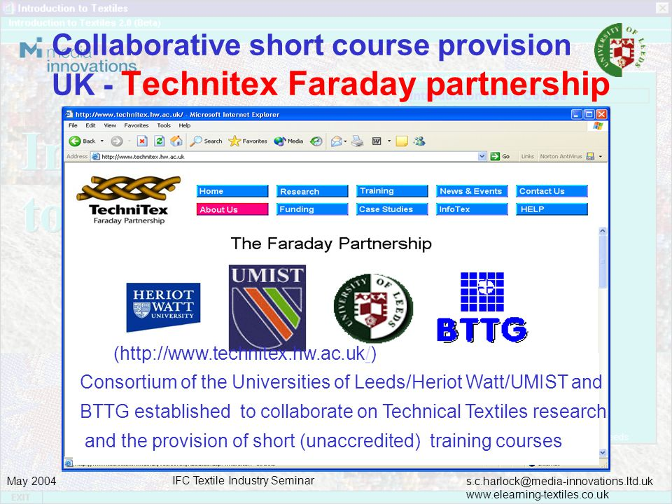 s.c.harlock@media-innovations.ltd.uk www.elearning-textiles.co.uk May 2004 IFC Textile Industry Seminar Collaborative short course provision UK - Technitex Faraday partnership (http://www.technitex.hw.ac.uk/)/ Consortium of the Universities of Leeds/Heriot Watt/UMIST and BTTG established to collaborate on Technical Textiles research and the provision of short (unaccredited) training courses