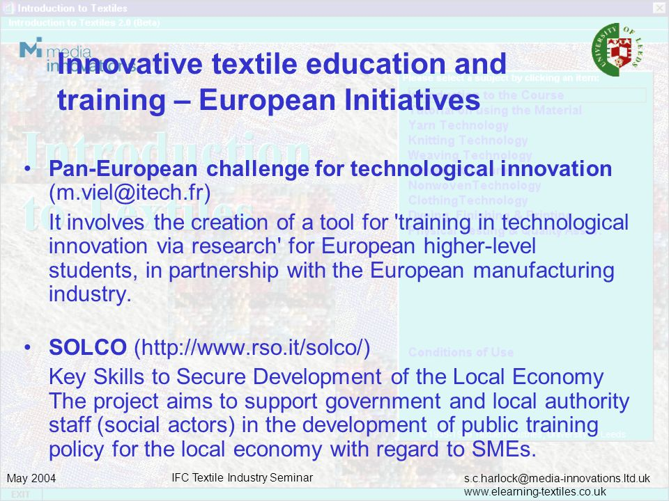 s.c.harlock@media-innovations.ltd.uk www.elearning-textiles.co.uk May 2004 IFC Textile Industry Seminar Innovative textile education and training – European Initiatives Pan-European challenge for technological innovation (m.viel@itech.fr) It involves the creation of a tool for training in technological innovation via research for European higher-level students, in partnership with the European manufacturing industry.
