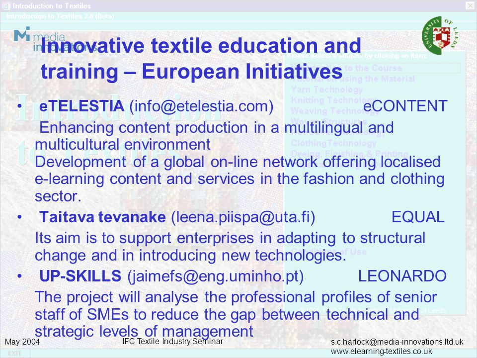 s.c.harlock@media-innovations.ltd.uk www.elearning-textiles.co.uk May 2004 IFC Textile Industry Seminar Innovative textile education and training – European Initiatives eTELESTIA (info@etelestia.com) eCONTENT Enhancing content production in a multilingual and multicultural environment Development of a global on-line network offering localised e-learning content and services in the fashion and clothing sector.